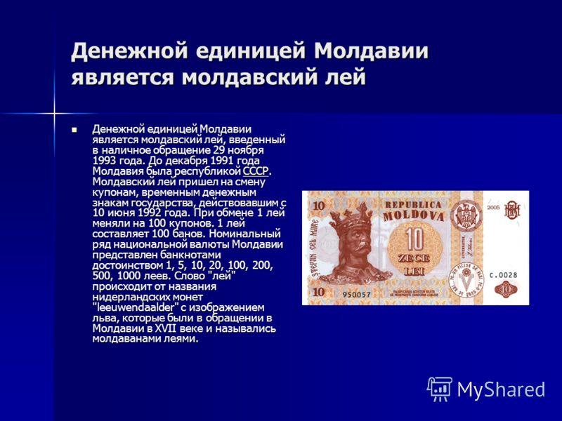 Денежной единицей Молдавии является молдавский лей Денежной единицей Молдавии является молдавский лей, введенный в наличное обращение 29 ноября 1993 года. До декабря 1991 года Молдавия была республикой СССР. Молдавский лей пришел на смену купонам, вр