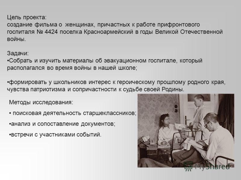 Цель проекта: создание фильма о женщинах, причастных к работе прифронтового госпиталя 4424 поселка Красноармейский в годы Великой Отечественной войны. Задачи: Собрать и изучить материалы об эвакуационном госпитале, который располагался во время войны