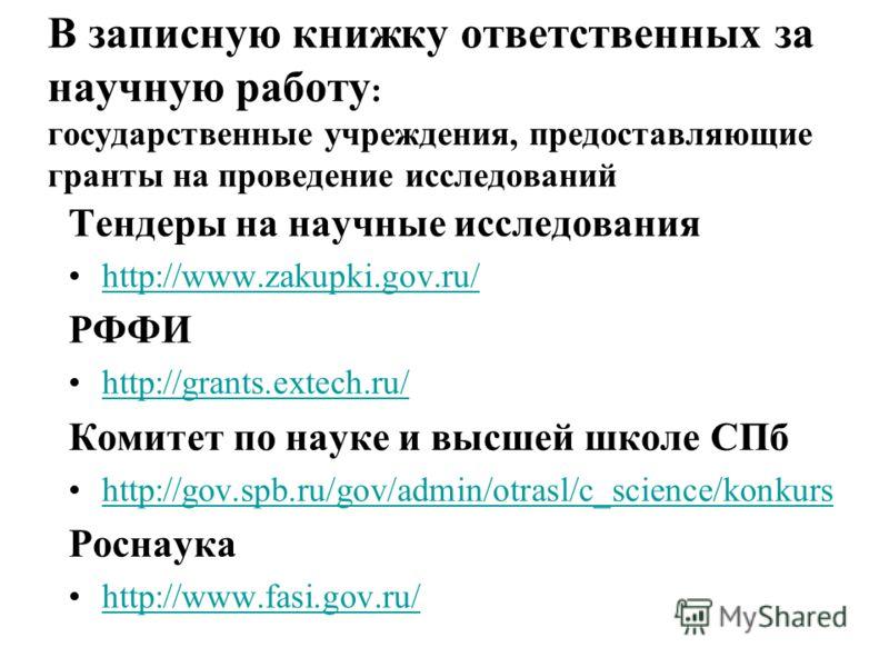 В записную книжку ответственных за научную работу : государственные учреждения, предоставляющие гранты на проведение исследований Тендеры на научные исследования http://www.zakupki.gov.ru/http://www.zakupki.gov.ru/ РФФИ http://grants.extech.ru/ Комит
