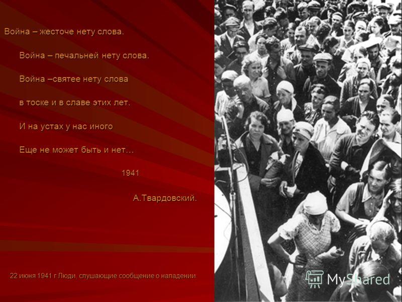 Война – жесточе нету слова. Война – печальней нету слова. Война –святее нету слова в тоске и в славе этих лет. И на устах у нас иного Еще не может быть и нет… 1941А.Твардовский. 22 июня 1941 г.Люди, слушающие сообщение о нападении.