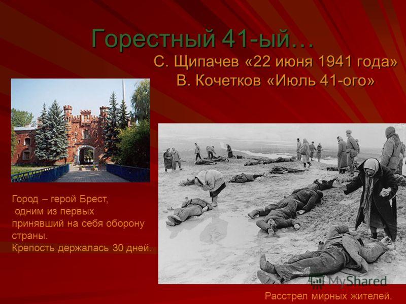 Горестный 41-ый… С. Щипачев «22 июня 1941 года» В. Кочетков «Июль 41-ого» Расстрел мирных жителей. Город – герой Брест, одним из первых принявший на себя оборону страны. Крепость держалась 30 дней.