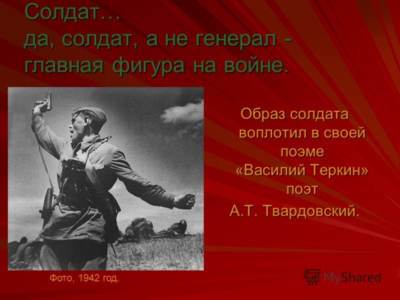 Солдат… да, солдат, а не генерал - главная фигура на войне. Образ солдата воплотил в своей поэме «Василий Теркин» поэт А.Т. Твардовский. Фото, 1942 год.