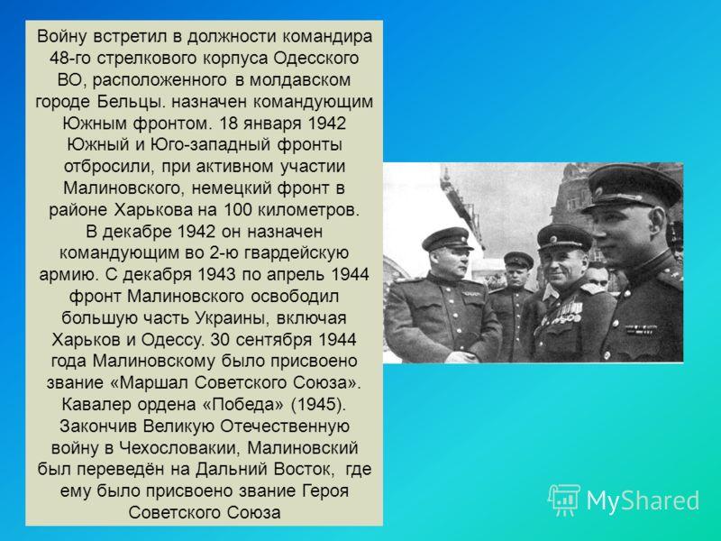 Войну встретил в должности командира 48-го стрелкового корпуса Одесского ВО, расположенного в молдавском городе Бельцы. назначен командующим Южным фронтом. 18 января 1942 Южный и Юго-западный фронты отбросили, при активном участии Малиновского, немец