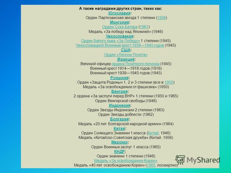 А также наградами других стран, таких как: ЮгославияЮгославия: Орден Партизанская звезда 1 степени (1956)1956 МонголияМонголия: Орден Сухэ-БатораОрден Сухэ-Батора (1961)1961 Медаль «За победу над Японией» (1946) ЧехословакияЧехословакия: Орден Белого