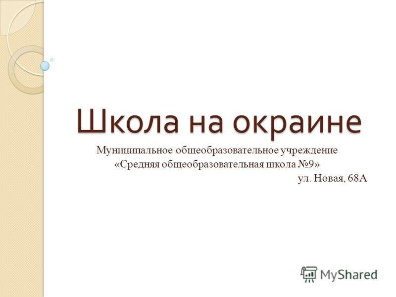 Школа на окраине Муниципальное общеобразовательное учреждение «Средняя общеобразовательная школа 9» ул. Новая, 68А