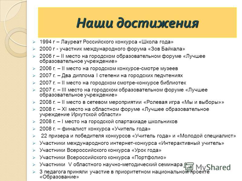 Наши достижения 1994 г – Лауреат Российского конкурса «Школа года» 2000 г - участник международного форума «Зов Байкала» 2006 г – II место на городском образовательном форуме «Лучшее образовательное учреждение» 2006 г. – II место на городском конкурс