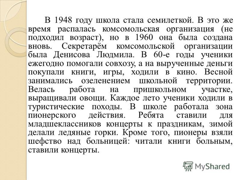 В 1948 году школа стала семилеткой. В это же время распалась комсомольская организация (не подходил возраст), но в 1960 она была создана вновь. Секретарём комсомольской организации была Денисова Людмила. В 60-е годы ученики ежегодно помогали совхозу,