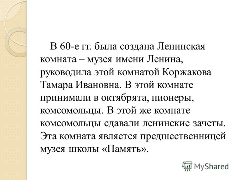 В 60-е гг. была создана Ленинская комната – музея имени Ленина, руководила этой комнатой Коржакова Тамара Ивановна. В этой комнате принимали в октябрята, пионеры, комсомольцы. В этой же комнате комсомольцы сдавали ленинские зачеты. Эта комната являет