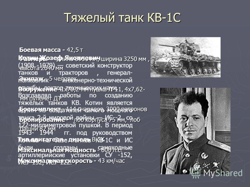 Тяжелый танк КВ-1С Боевая масса - 42,5 т Размеры - длина 6950 мм, ширина 3250 мм, высота 2640 мм Боевая масса - 42,5 т Размеры - длина 6950 мм, ширина 3250 мм, высота 2640 мм Экипаж - 5 человек Экипаж - 5 человек Вооружение -1х76,2-мм пушка Л-11, 4х7