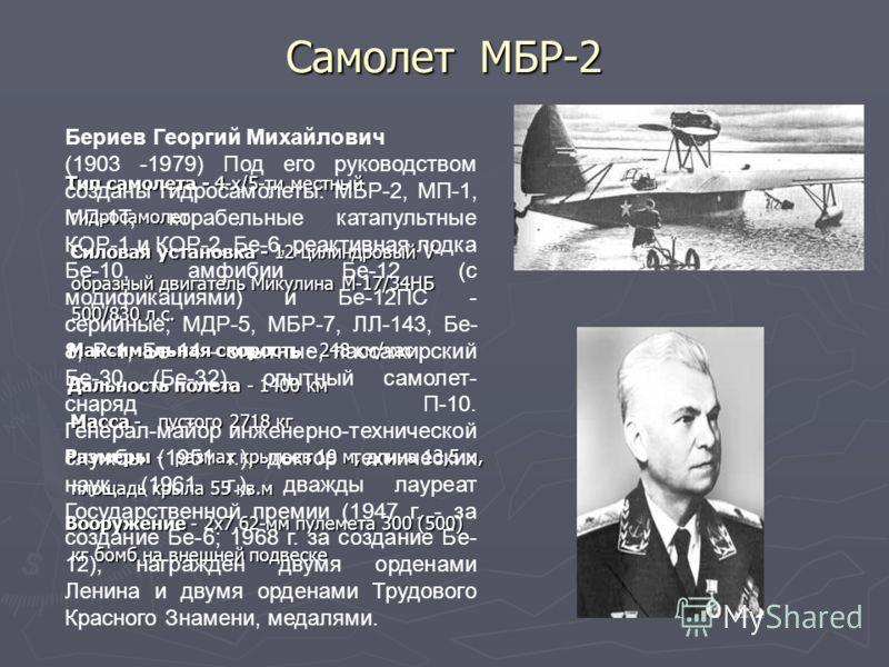 Самолет МБР-2 Тип самолета - 4-х/5-ти местный гидросамолет Тип самолета - 4-х/5-ти местный гидросамолет Силовая установка - 12-цилиндровый V- образный двигатель Микулина М-17/34НБ 500/830 л.с. Силовая установка - 12-цилиндровый V- образный двигатель