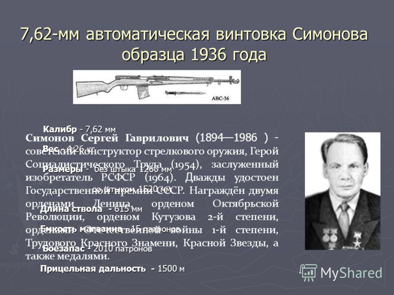 7,62-мм автоматическая винтовка Симонова образца 1936 года Калибр - 7,62 мм Калибр - 7,62 мм Вес - 4,26 кг Вес - 4,26 кг Размеры - без штыка 1260 мм Размеры - без штыка 1260 мм со штыком 1520 мм со штыком 1520 мм Длина ствола - 615 мм Длина ствола -