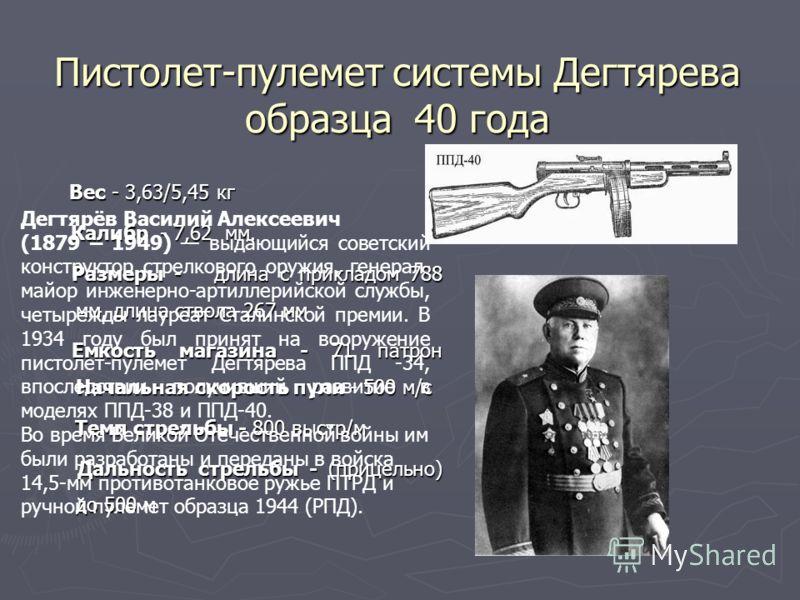 Пистолет-пулемет системы Дегтярева образца 40 года Вес - 3,63/5,45 кг Вес - 3,63/5,45 кг Калибр - 7,62 мм. Калибр - 7,62 мм. Размеры - длина с прикладом 788 мм, длина ствола 267 мм Размеры - длина с прикладом 788 мм, длина ствола 267 мм Емкость магаз