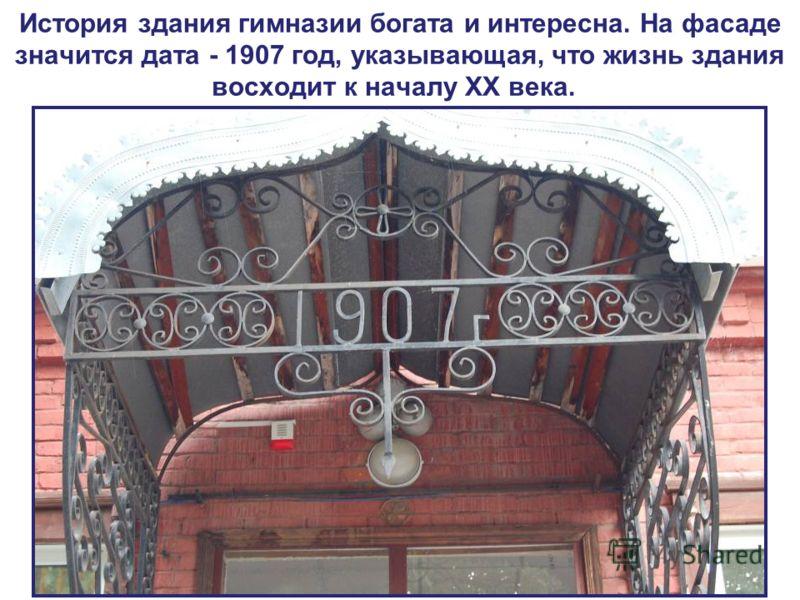 История здания гимназии богата и интересна. На фасаде значится дата - 1907 год, указывающая, что жизнь здания восходит к началу XX века.