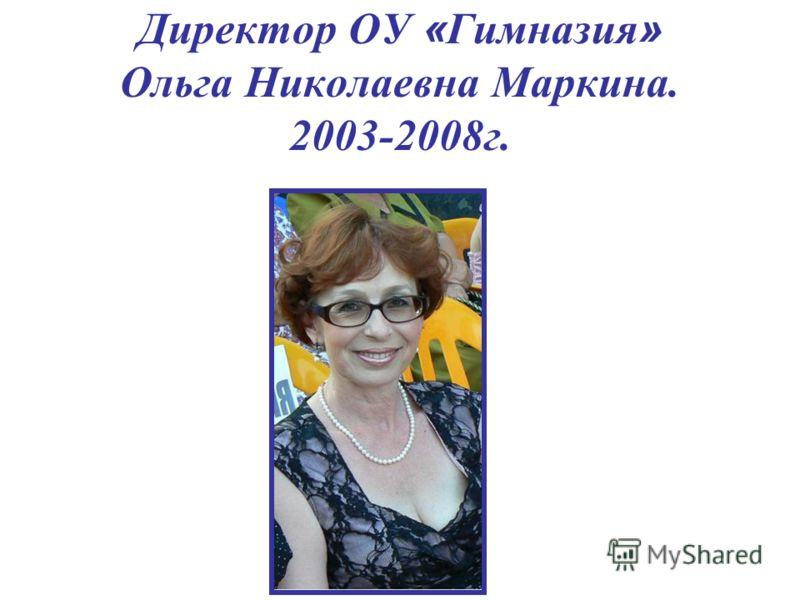 Директор ОУ « Гимназия » Ольга Николаевна Маркина. 2003-2008г.