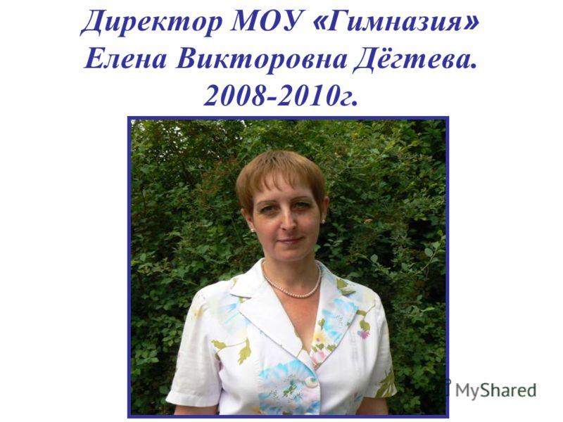 Директор МОУ « Гимназия » Елена Викторовна Дёгтева. 2008-2010г.
