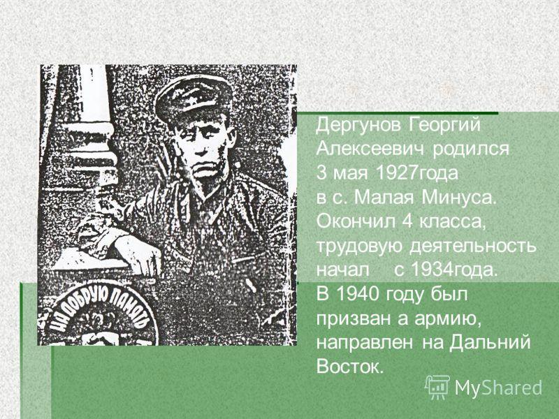 Дергунов Георгий Алексеевич родился 3 мая 1927года в с. Малая Минуса. Окончил 4 класса, трудовую деятельность начал с 1934года. В 1940 году был призван а армию, направлен на Дальний Восток.