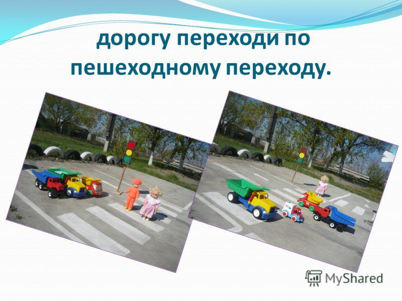 дорогу переходи по пешеходному переходу.
