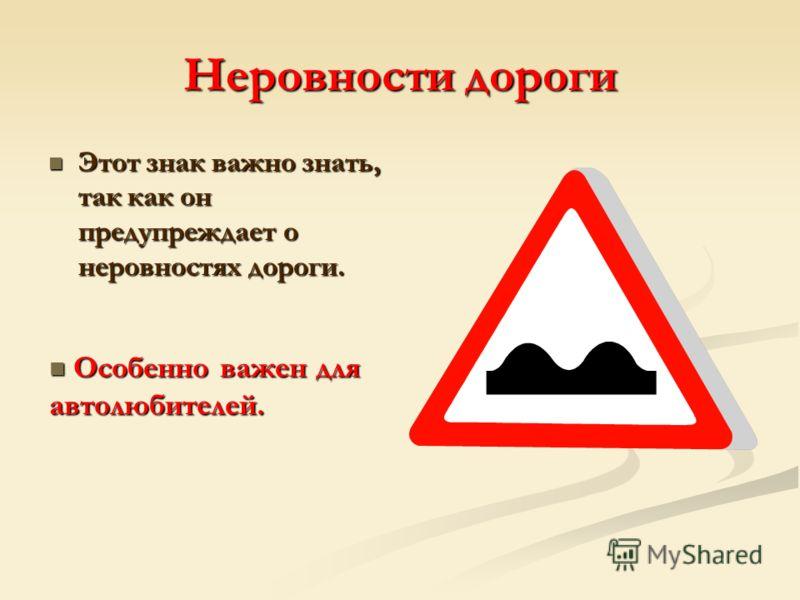 Неровности дороги Этот знак важно знать, так как он предупреждает о неровностях дороги. Этот знак важно знать, так как он предупреждает о неровностях дороги. Особенно важен для автолюбителей. Особенно важен для автолюбителей.