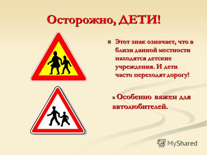 Осторожно, ДЕТИ! Этот знак означает, что в близи данной местности находятся детские учреждения. И дети часто переходят дорогу! Особенно важен для автолюбителей. Особенно важен для автолюбителей.