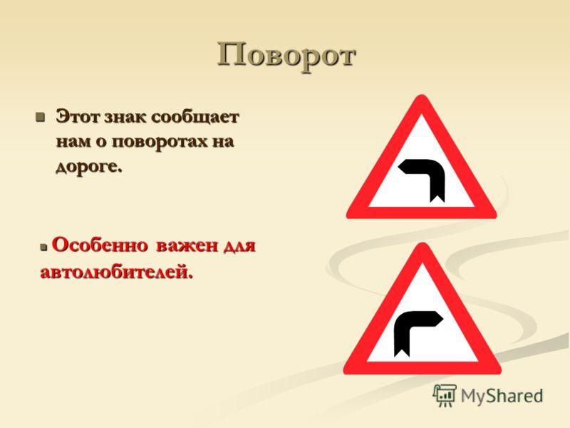 Поворот Этот знак сообщает нам о поворотах на дороге. Этот знак сообщает нам о поворотах на дороге. Особенно важен для автолюбителей. Особенно важен для автолюбителей.