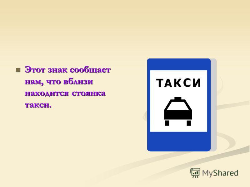 Этот знак сообщает нам, что вблизи находится стоянка такси. Этот знак сообщает нам, что вблизи находится стоянка такси.