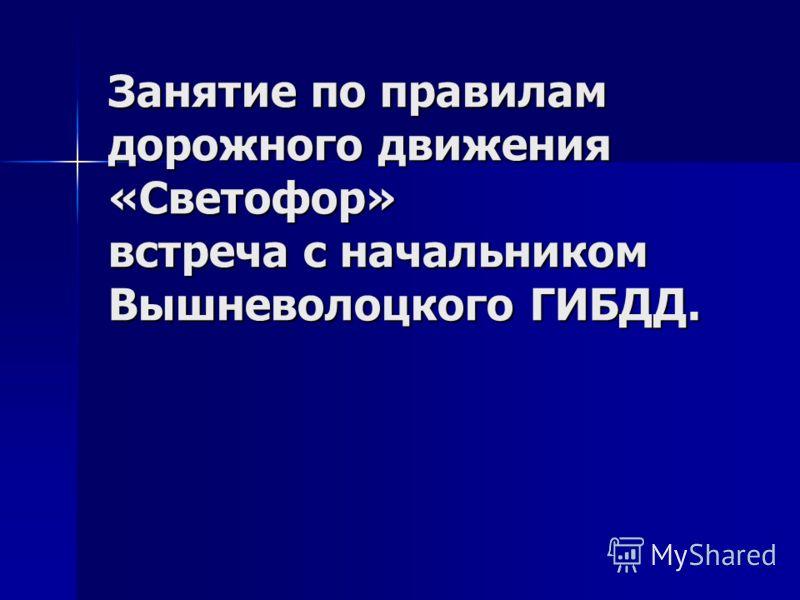 Занятие по правилам дорожного движения «Светофор» встреча с начальником Вышневолоцкого ГИБДД.