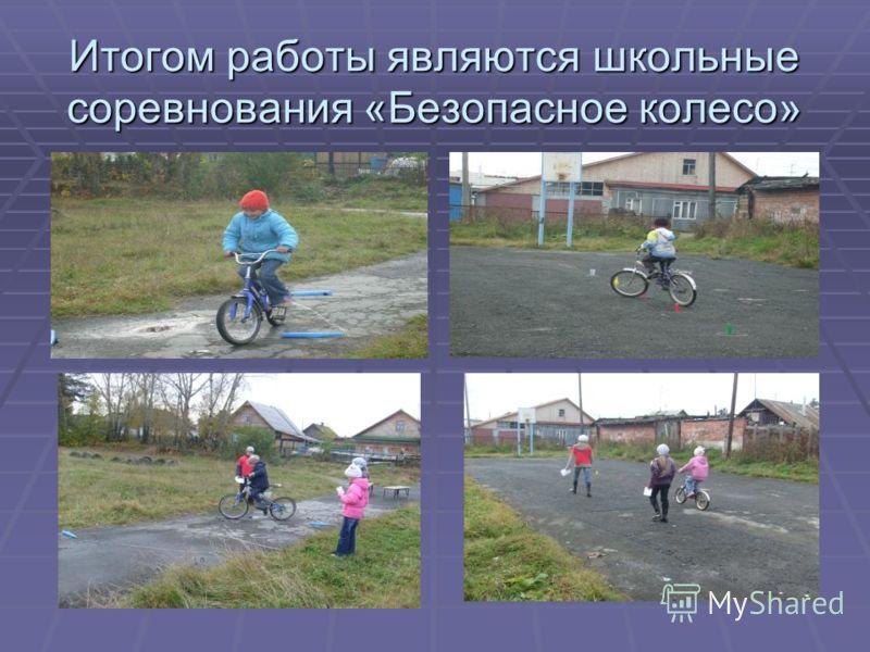 Итогом работы являются школьные соревнования «Безопасное колесо»