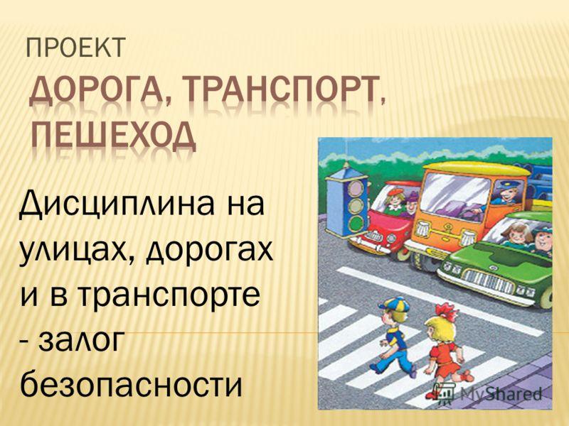 ПРОЕКТ Дисциплина на улицах, дорогах и в транспорте - залог безопасности
