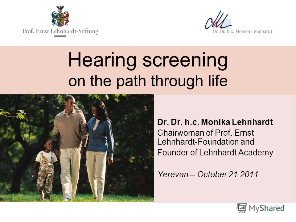 Hearing screening on the path through life Dr. Dr. h.c. Monika Lehnhardt Chairwoman of Prof. Ernst Lehnhardt-Foundation and Founder of Lehnhardt Academy Yerevan – October 21 2011