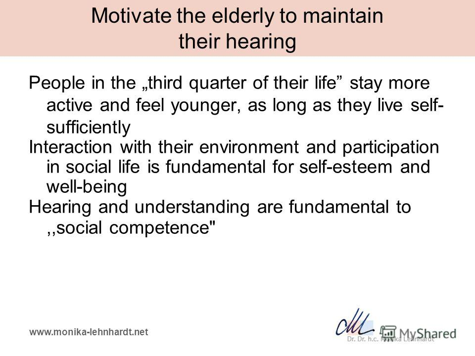 www.monika-lehnhardt.net Motivate the elderly to maintain their hearing People in the third quarter of their life stay more active and feel younger, as long as they live self- sufficiently Interaction with their environment and participation in socia