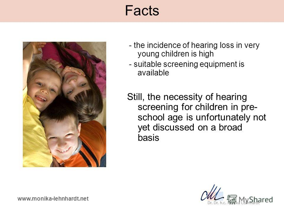 www.monika-lehnhardt.net Facts - the incidence of hearing loss in very young children is high - suitable screening equipment is available Still, the necessity of hearing screening for children in pre- school age is unfortunately not yet discussed on