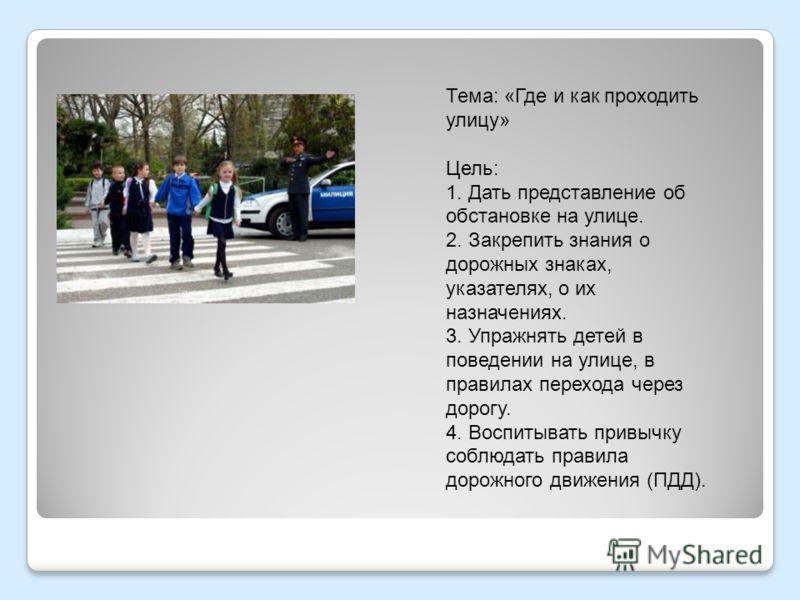 Тема: «Где и как проходить улицу» Цель: 1. Дать представление об обстановке на улице. 2. Закрепить знания о дорожных знаках, указателях, о их назначениях. 3. Упражнять детей в поведении на улице, в правилах перехода через дорогу. 4. Воспитывать привы