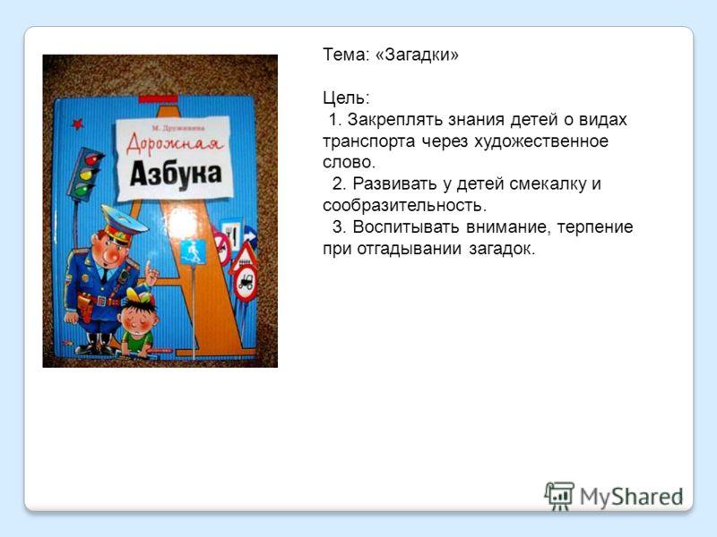6 Тема: «Загадки» Цель: 1. Закреплять знания детей о видах транспорта через художественное слово. 2. Развивать у детей смекалку и сообразительность. 3. Воспитывать внимание, терпение при отгадывании загадок.