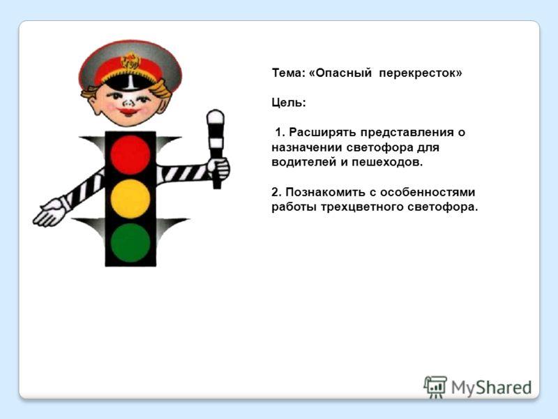 Тема: «Опасный перекресток» Цель: 1. Расширять представления о назначении светофора для водителей и пешеходов. 2. Познакомить с особенностями работы трехцветного светофора.