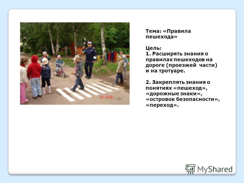 Тема: «Правила пешехода» Цель: 1. Расширять знания о правилах пешеходов на дороге (проезжей части) и на тротуаре. 2. Закреплять знания о понятиях «пешеход», «дорожные знаки», «островок безопасности», «переход».