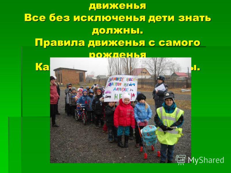 Правила движенья, правила движенья Все без исключенья дети знать должны. Правила движенья с самого рожденья Каждому полезны и нужны.