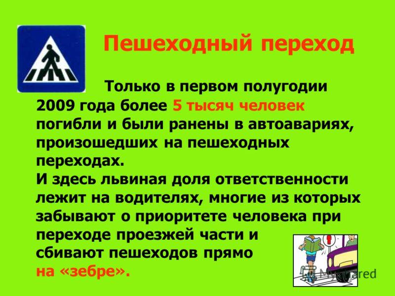 Пешеходный переход Только в первом полугодии 2009 года более 5 тысяч человек погибли и были ранены в автоавариях, произошедших на пешеходных переходах. И здесь львиная доля ответственности лежит на водителях, многие из которых забывают о приоритете ч