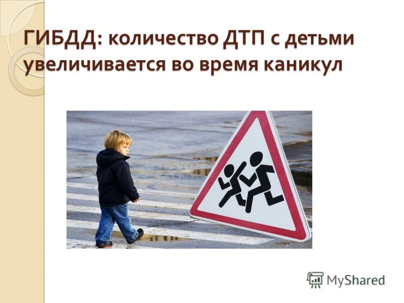 ГИБДД : количество ДТП с детьми увеличивается во время каникул
