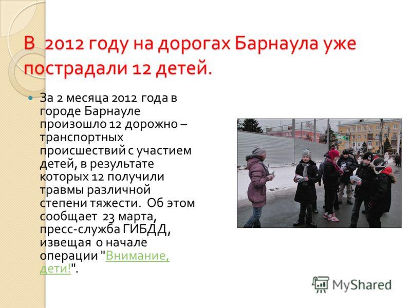 В 2012 году на дорогах Барнаула уже пострадали 12 детей. За 2 месяца 2012 года в городе Барнауле произошло 12 дорожно – транспортных происшествий с участием детей, в результате которых 12 получили травмы различной степени тяжести. Об этом сообщает 23