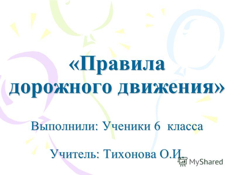 «Правила дорожного движения» Выполнили: Ученики 6 класса Учитель: Тихонова О.И.