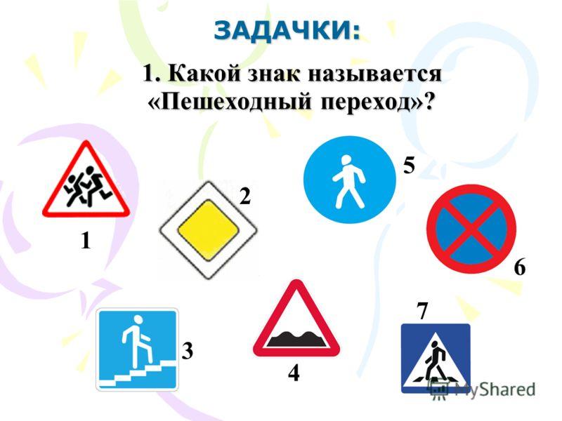 ЗАДАЧКИ: 1. Какой знак называется «Пешеходный переход»? 1 7 4 6 5 3 2