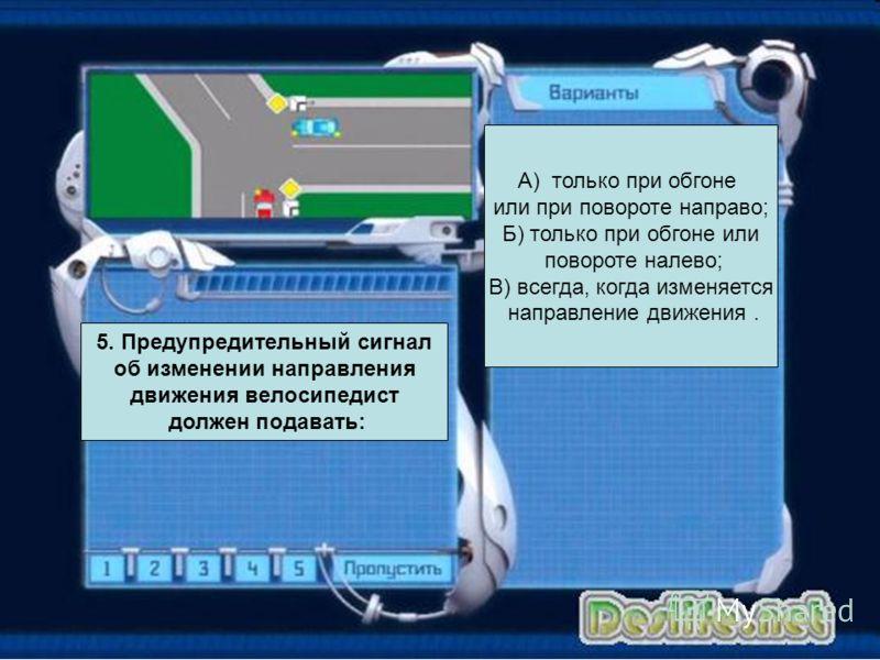А) только при обгоне или при повороте направо; Б) только при обгоне или повороте налево; В) всегда, когда изменяется направление движения. 5. Предупредительный сигнал об изменении направления движения велосипедист должен подавать: