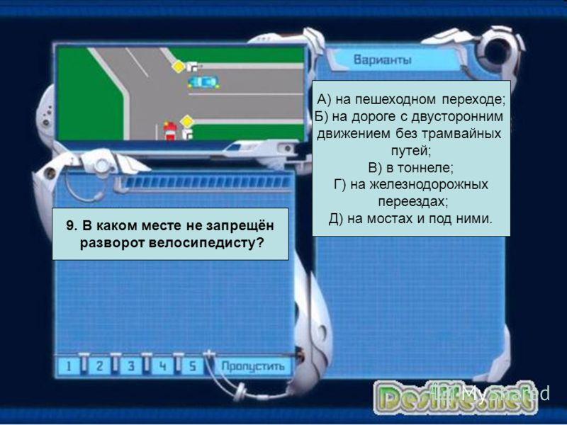 А) на пешеходном переходе; Б) на дороге с двусторонним движением без трамвайных путей; В) в тоннеле; Г) на железнодорожных переездах; Д) на мостах и под ними. 9. В каком месте не запрещён разворот велосипедисту?