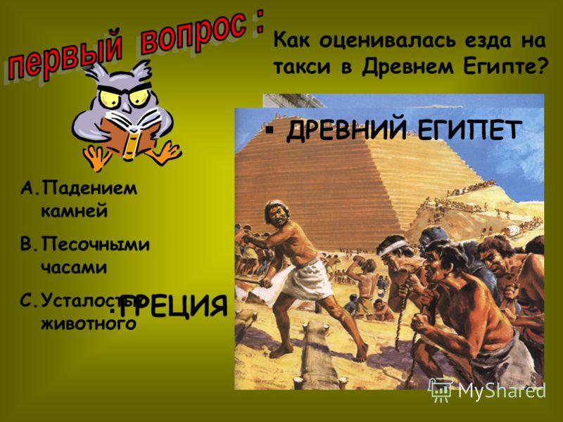 ГРЕЦИЯ ДРЕВНИЙ ЕГИПЕТ A.Падением камней B.Песочными часами C.Усталостью животного Как оценивалась езда на такси в Древнем Египте?