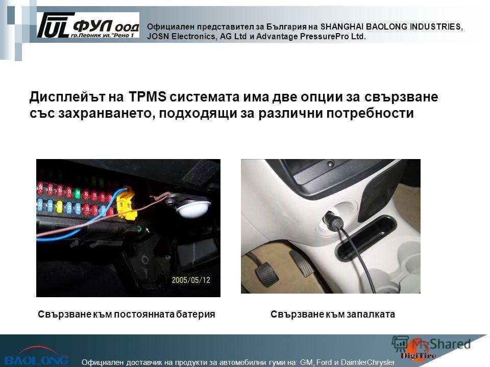 Официален представител за България на SHANGHAI BAOLONG INDUSTRIES, JOSN Electronics, AG Ltd и Advantage PressurePro Ltd. Официален доставчик на продукти за автомобилни гуми на: GM, Ford и DaimlerChrysler Дисплейът на TPMS системата има две опции за с