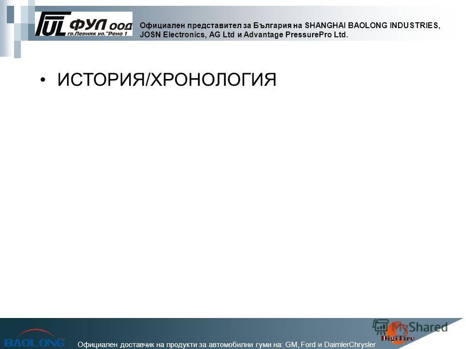 Официален представител за България на SHANGHAI BAOLONG INDUSTRIES, JOSN Electronics, AG Ltd и Advantage PressurePro Ltd. Официален доставчик на продукти за автомобилни гуми на: GM, Ford и DaimlerChrysler ИСТОРИЯ/ХРОНОЛОГИЯ