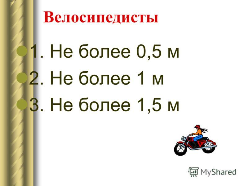 Велосипедисты 1. Не более 0,5 м 2. Не более 1 м 3. Не более 1,5 м