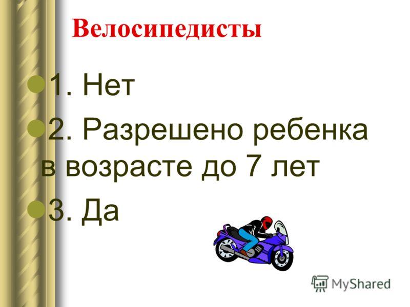 Велосипедисты 1. Нет 2. Разрешено ребенка в возрасте до 7 лет 3. Да