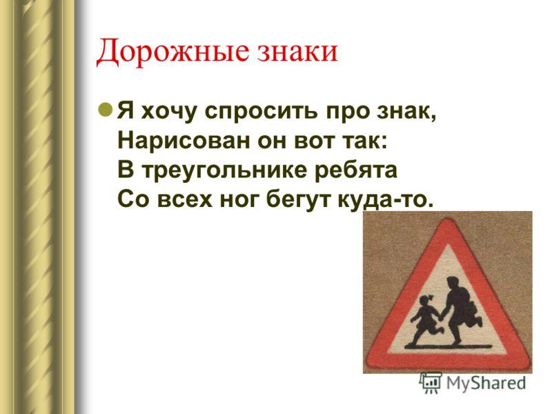 Дорожные знаки Я хочу спросить про знак, Нарисован он вот так: В треугольнике ребята Со всех ног бегут куда-то.