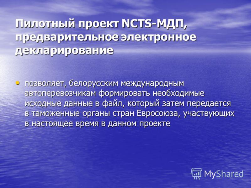 Пилотный проект NCTS-МДП, предварительное электронное декларирование позволяет, белорусским международным автоперевозчикам формировать необходимые исходные данные в файл, который затем передается в таможенные органы стран Евросоюза, участвующих в нас